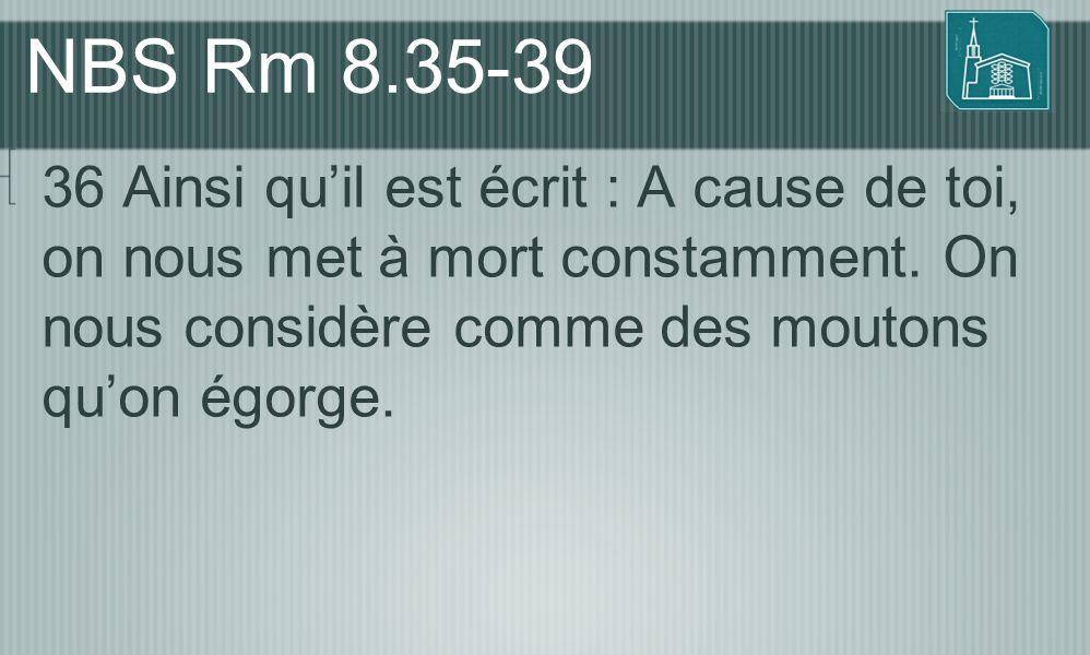 NBS Rm 8.35-39 36 Ainsi qu'il est écrit : A cause de toi, on nous met à mort constamment.