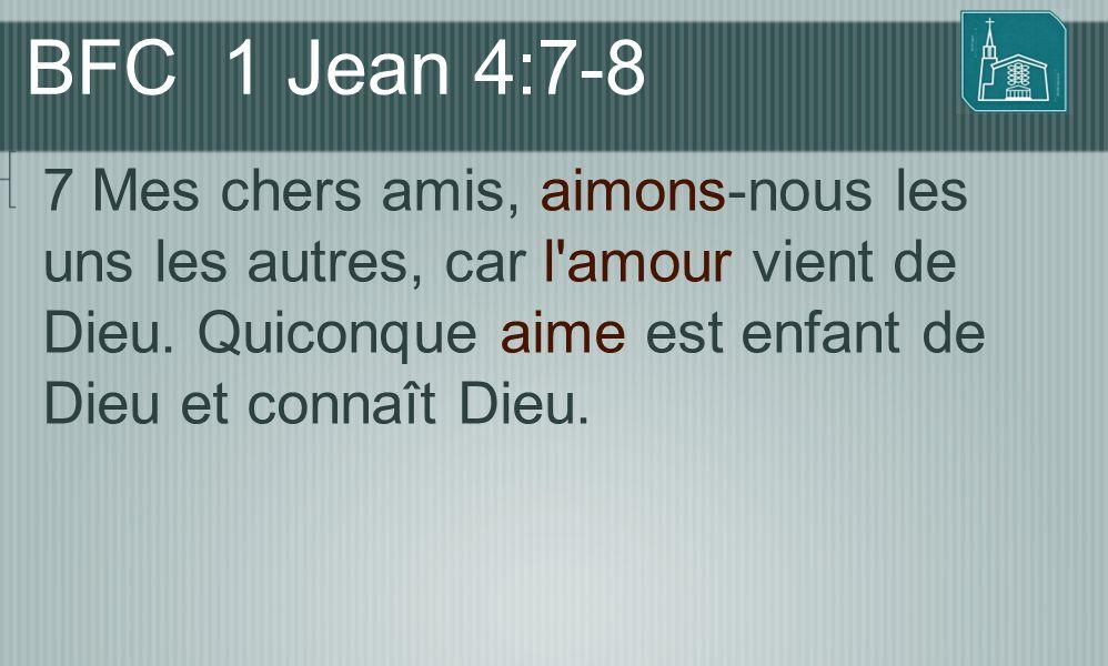 BFC 1 Jean 4:7-8 7 Mes chers amis, aimons-nous les uns les autres, car l amour vient de Dieu.
