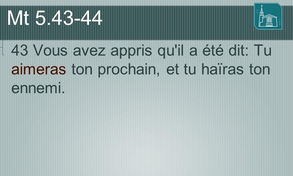 Mt 5.43-44 43 Vous avez appris qu il a été dit: Tu aimeras ton prochain, et tu haïras ton ennemi.