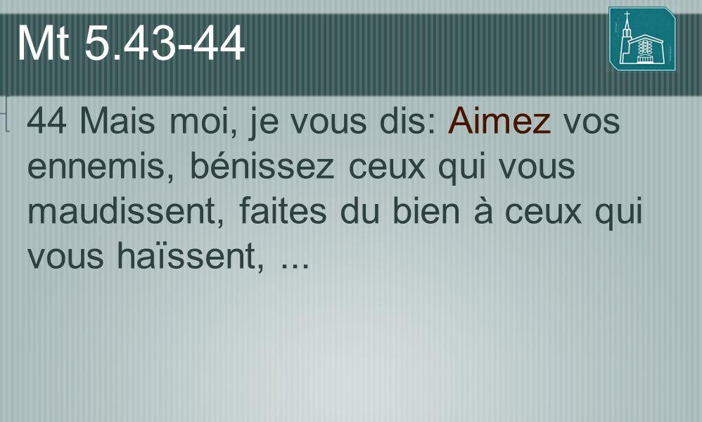 Mt 5.43-44 44 Mais moi, je vous dis: Aimez vos ennemis, bénissez ceux qui vous maudissent, faites du bien à ceux qui vous haïssent, ...