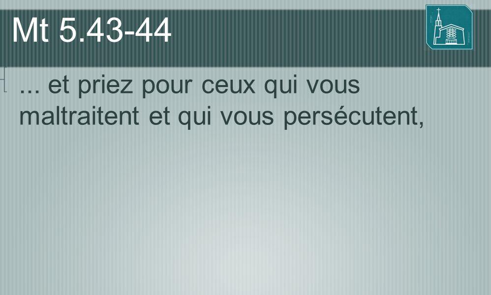 Mt 5.43-44 ... et priez pour ceux qui vous maltraitent et qui vous persécutent,