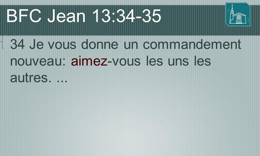 BFC Jean 13:34-35 34 Je vous donne un commandement nouveau: aimez-vous les uns les autres. ...