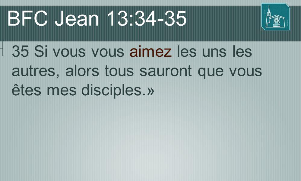 BFC Jean 13:34-35 35 Si vous vous aimez les uns les autres, alors tous sauront que vous êtes mes disciples.»