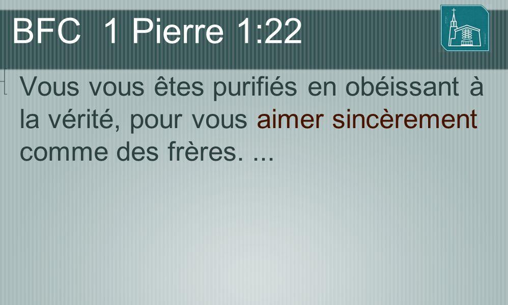 BFC 1 Pierre 1:22 Vous vous êtes purifiés en obéissant à la vérité, pour vous aimer sincèrement comme des frères.