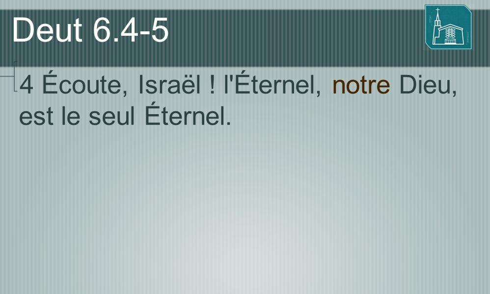 Deut 6.4-5 4 Écoute, Israël ! l Éternel, notre Dieu, est le seul Éternel.