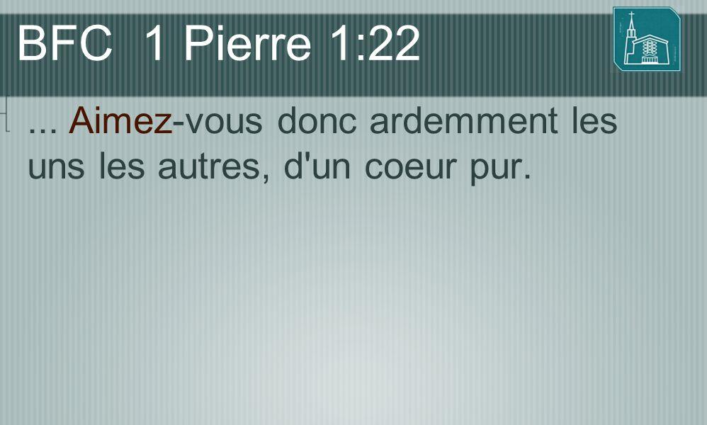 BFC 1 Pierre 1:22 ... Aimez-vous donc ardemment les uns les autres, d un coeur pur.