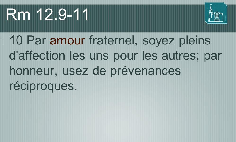 Rm 12.9-11 10 Par amour fraternel, soyez pleins d affection les uns pour les autres; par honneur, usez de prévenances réciproques.