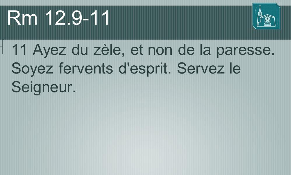 Rm 12.9-11 11 Ayez du zèle, et non de la paresse. Soyez fervents d esprit. Servez le Seigneur.