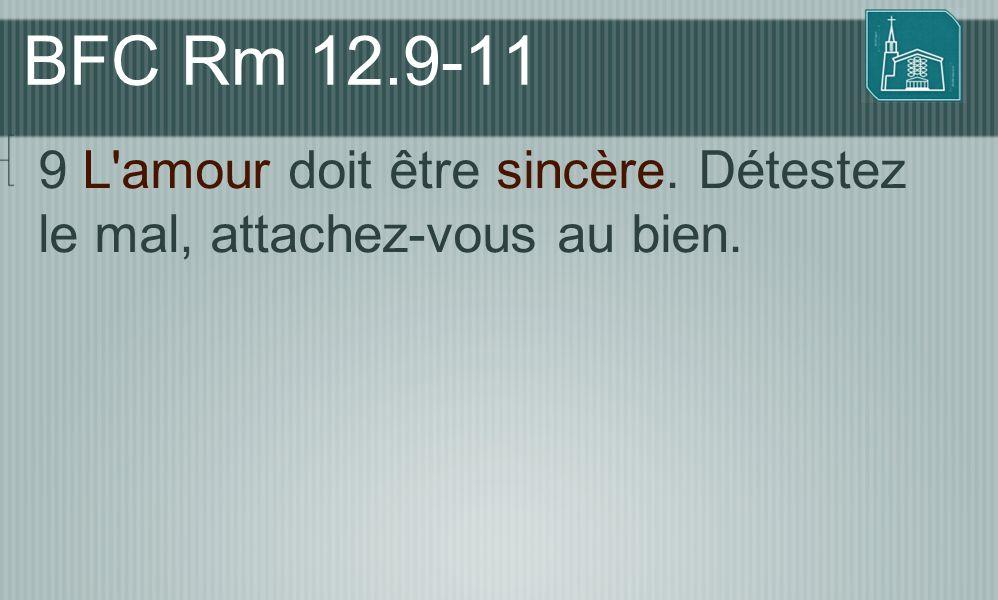 BFC Rm 12.9-11 9 L amour doit être sincère. Détestez le mal, attachez-vous au bien.