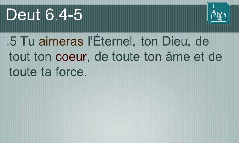 Deut 6.4-5 5 Tu aimeras l Éternel, ton Dieu, de tout ton coeur, de toute ton âme et de toute ta force.