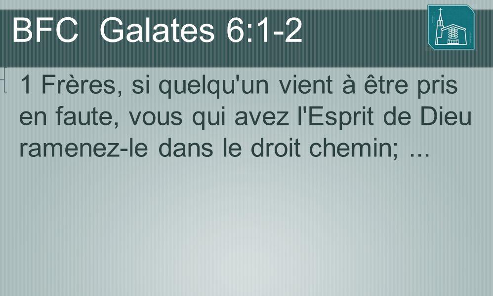 BFC Galates 6:1-2 1 Frères, si quelqu un vient à être pris en faute, vous qui avez l Esprit de Dieu ramenez-le dans le droit chemin; ...