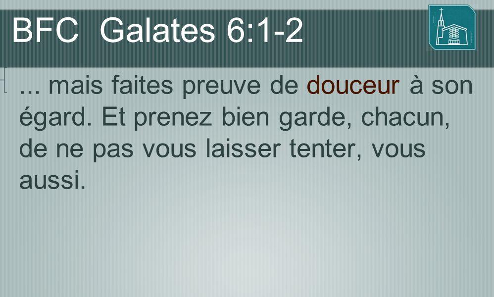 BFC Galates 6:1-2 ... mais faites preuve de douceur à son égard.