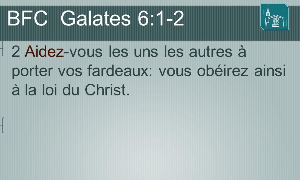 BFC Galates 6:1-2 2 Aidez-vous les uns les autres à porter vos fardeaux: vous obéirez ainsi à la loi du Christ.