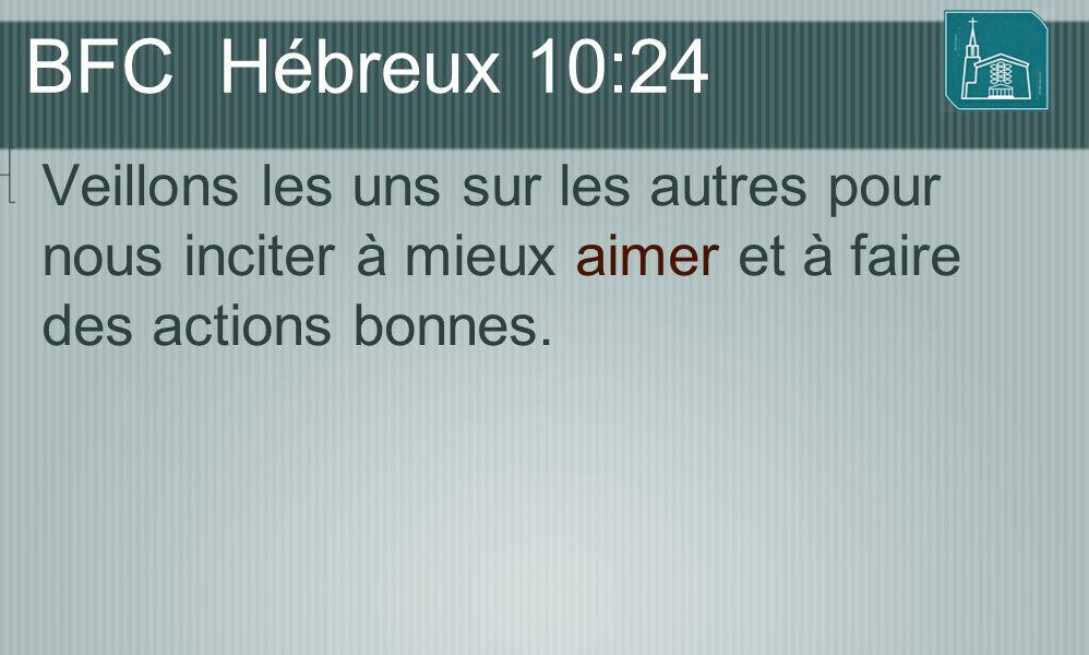 BFC Hébreux 10:24 Veillons les uns sur les autres pour nous inciter à mieux aimer et à faire des actions bonnes.