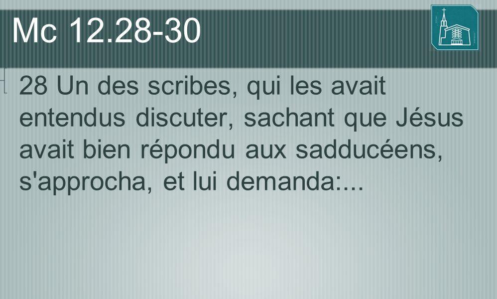 Mc 12.28-30 28 Un des scribes, qui les avait entendus discuter, sachant que Jésus avait bien répondu aux sadducéens, s approcha, et lui demanda:...