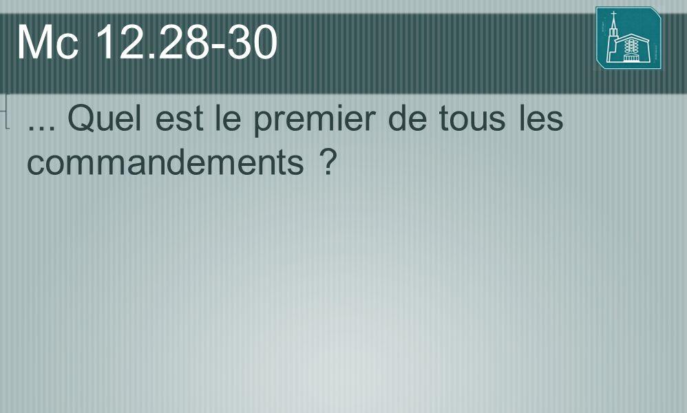 Mc 12.28-30 ... Quel est le premier de tous les commandements