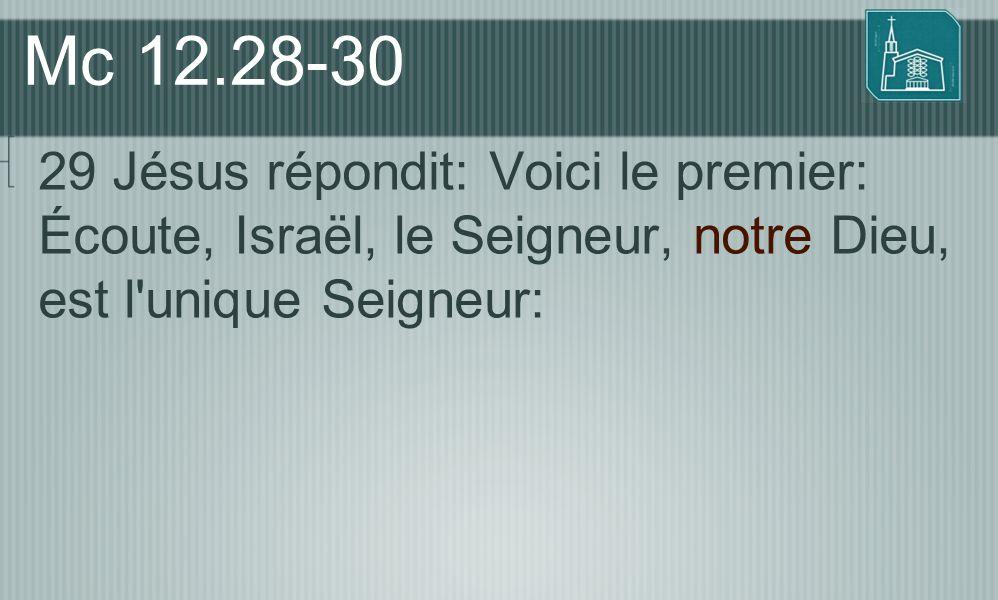 Mc 12.28-30 29 Jésus répondit: Voici le premier: Écoute, Israël, le Seigneur, notre Dieu, est l unique Seigneur: