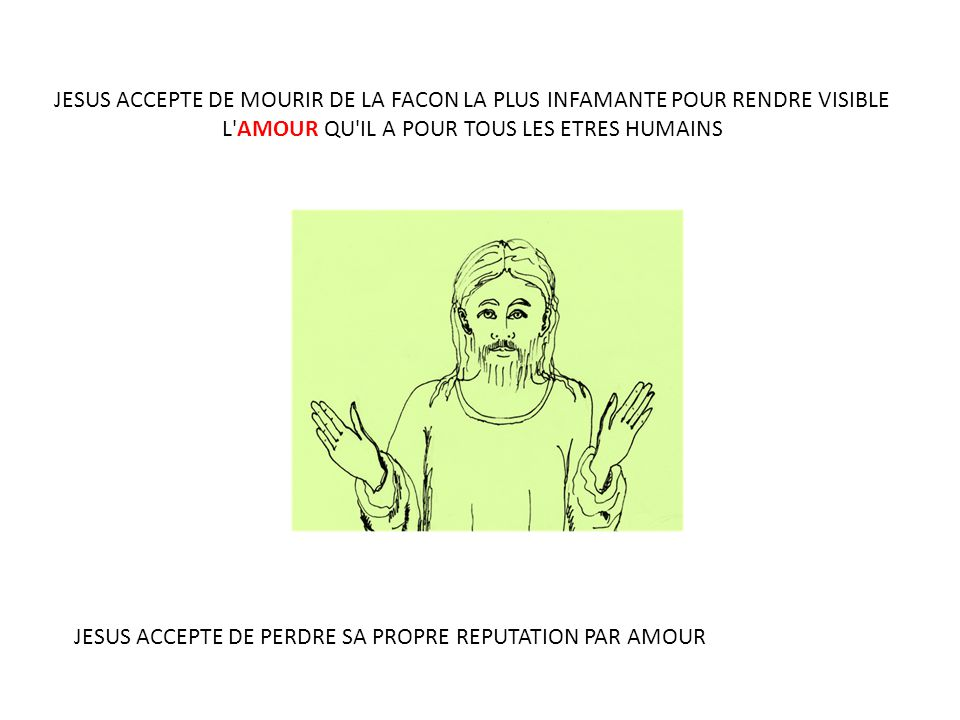 JESUS ACCEPTE DE MOURIR DE LA FACON LA PLUS INFAMANTE POUR RENDRE VISIBLE L AMOUR QU IL A POUR TOUS LES ETRES HUMAINS