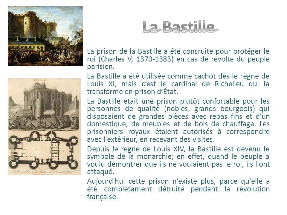 La Bastille La prison de la Bastille a été consruite pour protéger le roi (Charles V, 1370-1383) en cas de révolte du peuple parisien.