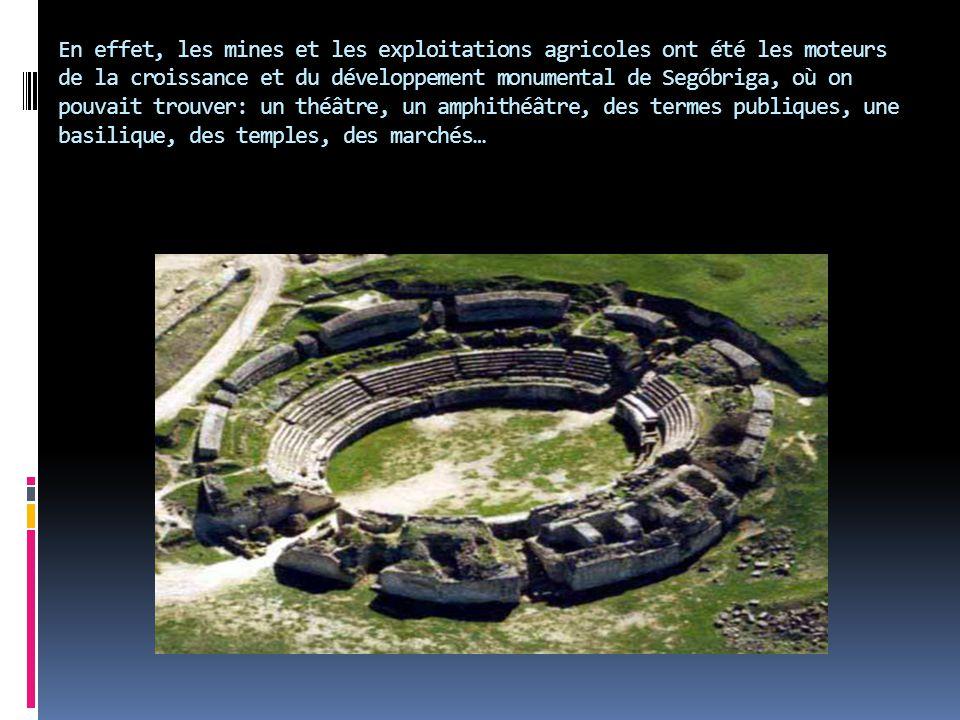 En effet, les mines et les exploitations agricoles ont été les moteurs de la croissance et du développement monumental de Segóbriga, où on pouvait trouver: un théâtre, un amphithéâtre, des termes publiques, une basilique, des temples, des marchés…