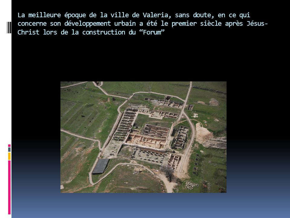 La meilleure époque de la ville de Valeria, sans doute, en ce qui concerne son développement urbain a été le premier siècle après Jésus-Christ lors de la construction du Forum