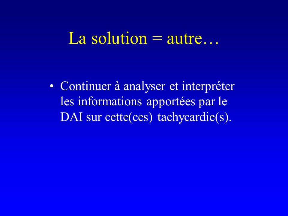 La solution = autre… Continuer à analyser et interpréter les informations apportées par le DAI sur cette(ces) tachycardie(s).
