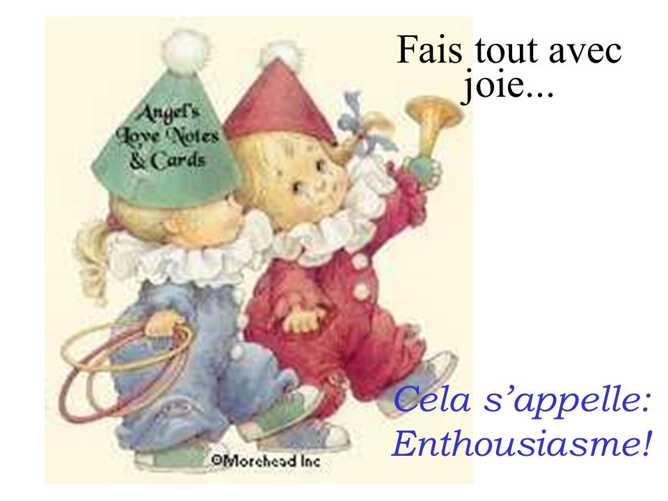 Fais tout avec joie... Cela s'appelle: Enthousiasme!