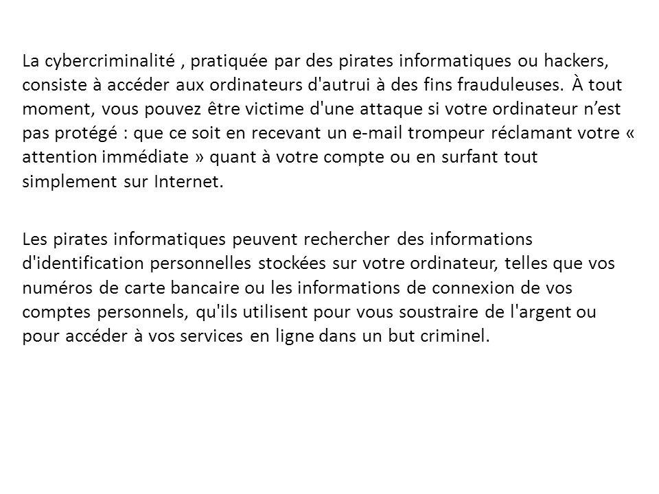 La cybercriminalité , pratiquée par des pirates informatiques ou hackers, consiste à accéder aux ordinateurs d autrui à des fins frauduleuses. À tout moment, vous pouvez être victime d une attaque si votre ordinateur n'est pas protégé : que ce soit en recevant un e-mail trompeur réclamant votre « attention immédiate » quant à votre compte ou en surfant tout simplement sur Internet.