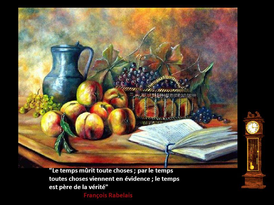 Le temps mûrit toute choses ; par le temps toutes choses viennent en évidence ; le temps est père de la vérité François Rabelais