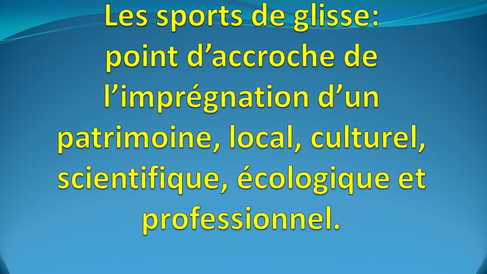 Les sports de glisse: point d'accroche de l'imprégnation d'un patrimoine, local, culturel, scientifique, écologique et professionnel.
