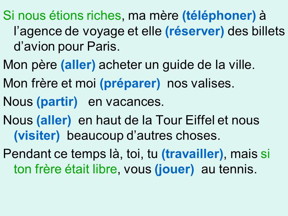 Si nous étions riches, ma mère (téléphoner) à l'agence de voyage et elle (réserver) des billets d'avion pour Paris.