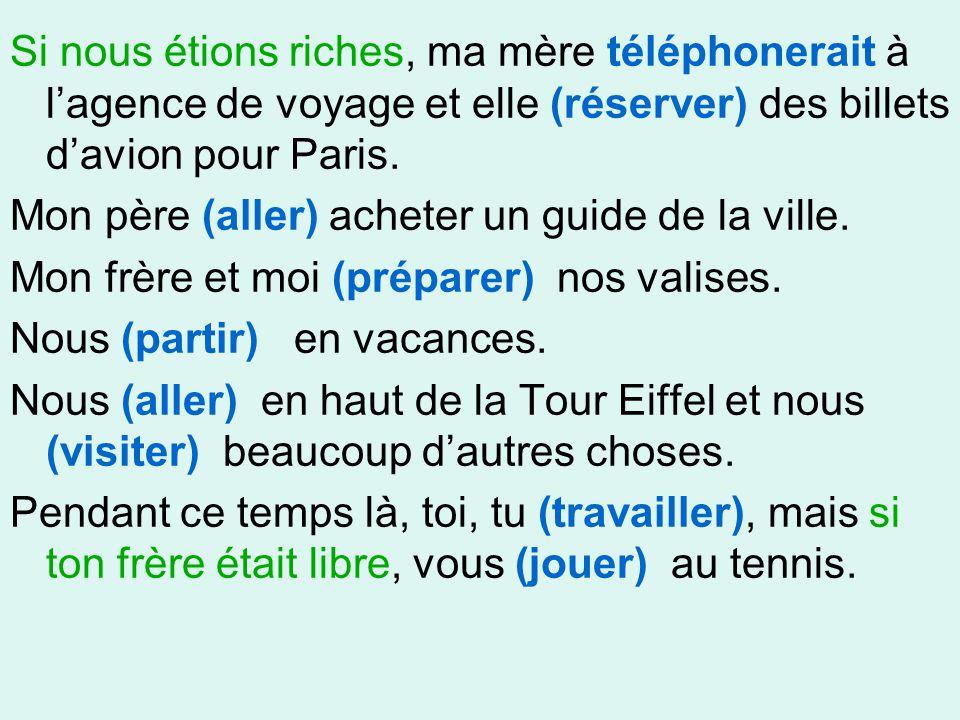 Si nous étions riches, ma mère téléphonerait à l'agence de voyage et elle (réserver) des billets d'avion pour Paris.