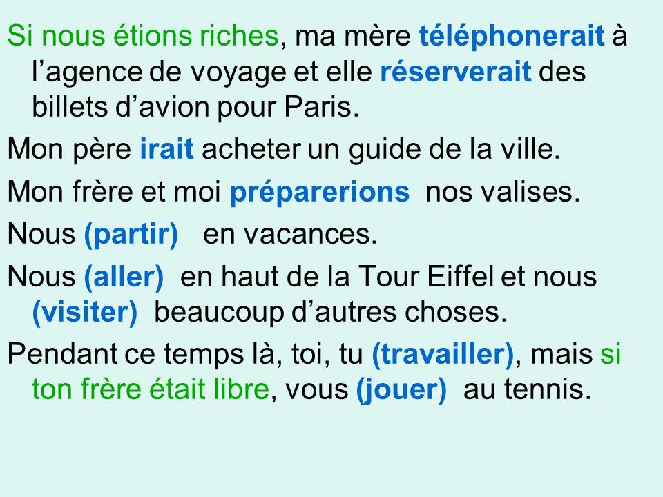 Si nous étions riches, ma mère téléphonerait à l'agence de voyage et elle réserverait des billets d'avion pour Paris.