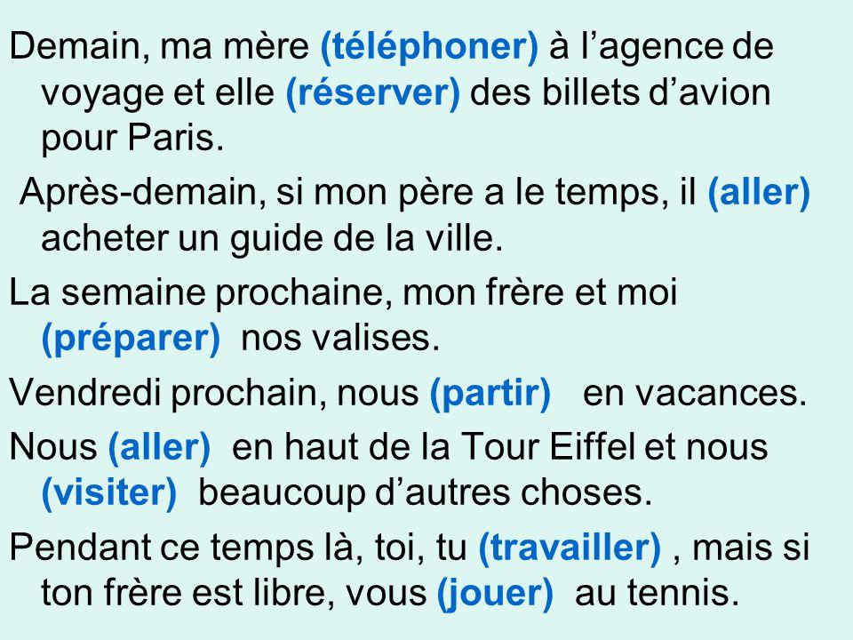 Demain, ma mère (téléphoner) à l'agence de voyage et elle (réserver) des billets d'avion pour Paris.