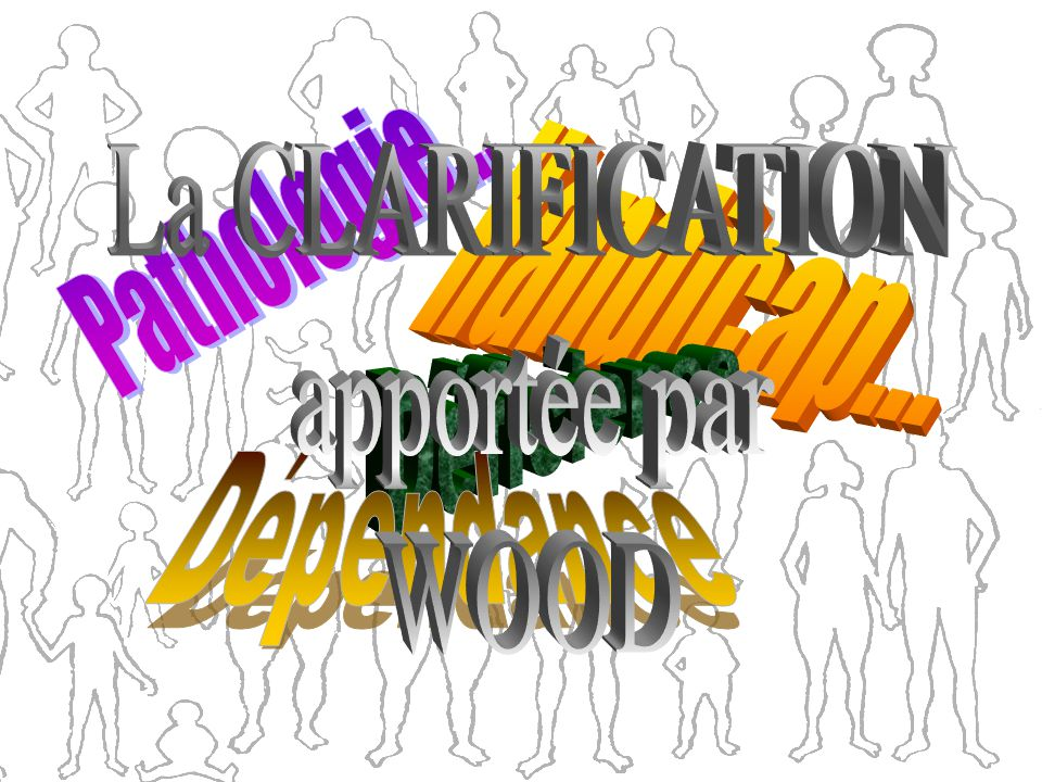 La CLARIFICATION apportée par WOOD Handicap... Pathologie... Déficience Dépendance