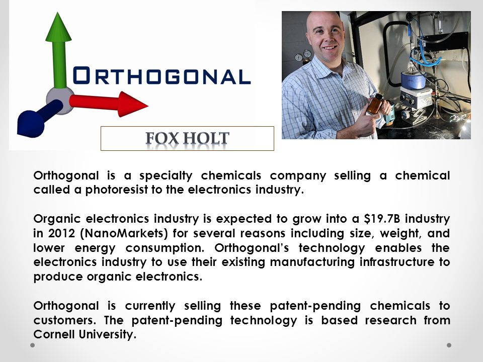FOX HOLT Orthogonal is a specialty chemicals company selling a chemical called a photoresist to the electronics industry.