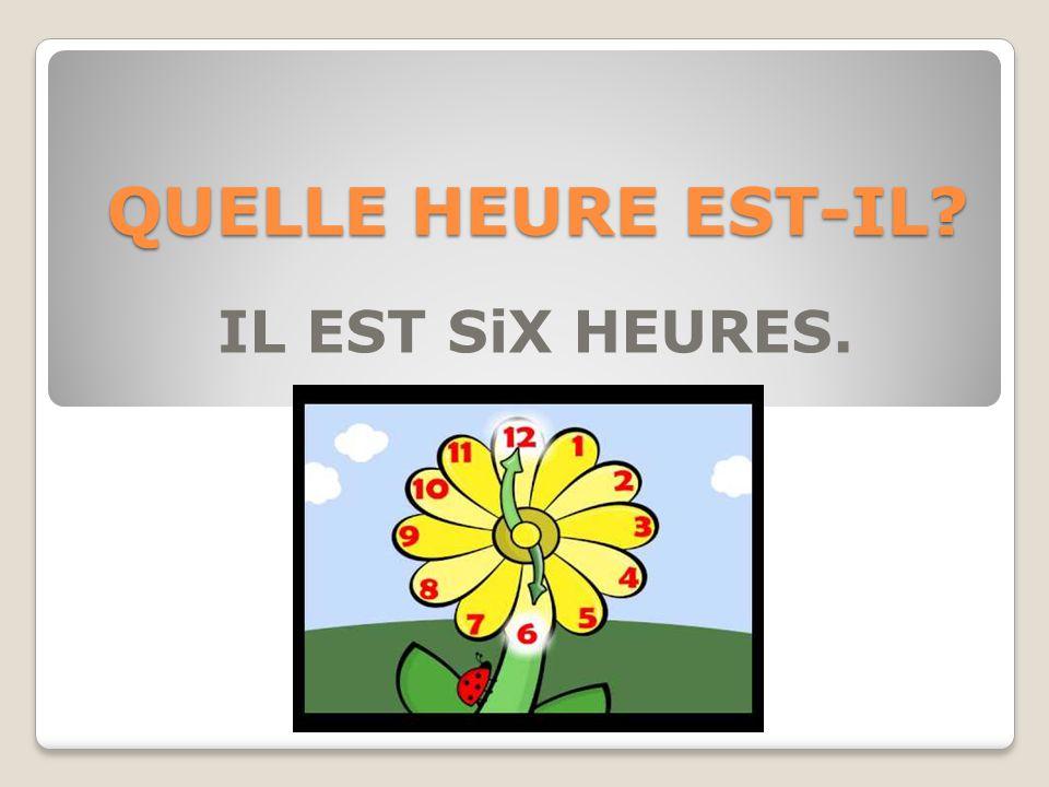 QUELLE HEURE EST-IL IL EST SiX HEURES.