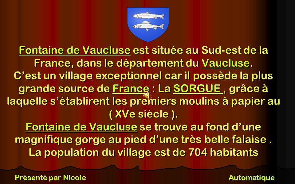 Fontaine de Vaucluse est située au Sud-est de la France, dans le département du Vaucluse. C'est un village exceptionnel car il possède la plus grande source de France : La SORGUE , grâce à laquelle s'établirent les premiers moulins à papier au ( XVe siècle ). Fontaine de Vaucluse se trouve au fond d'une magnifique gorge au pied d'une très belle falaise . La population du village est de 704 habitants