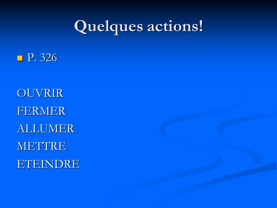 Quelques actions! P. 326 OUVRIR FERMER ALLUMER METTRE ETEINDRE