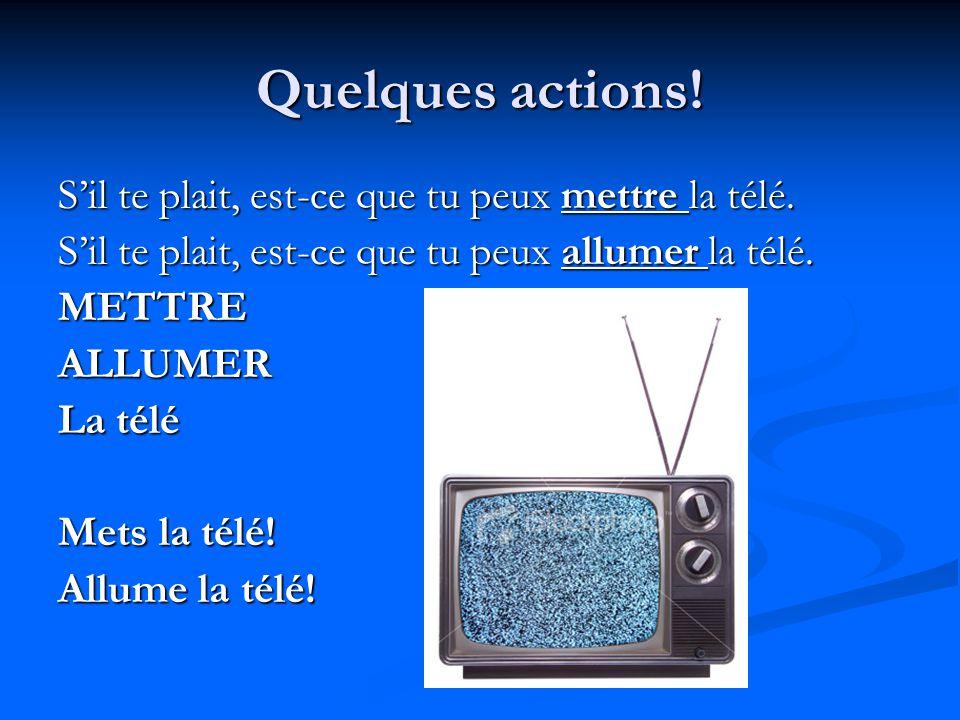 Quelques actions! S'il te plait, est-ce que tu peux mettre la télé.