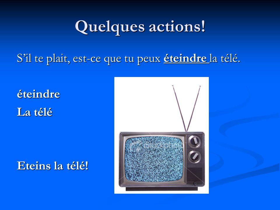 Quelques actions! S'il te plait, est-ce que tu peux éteindre la télé.
