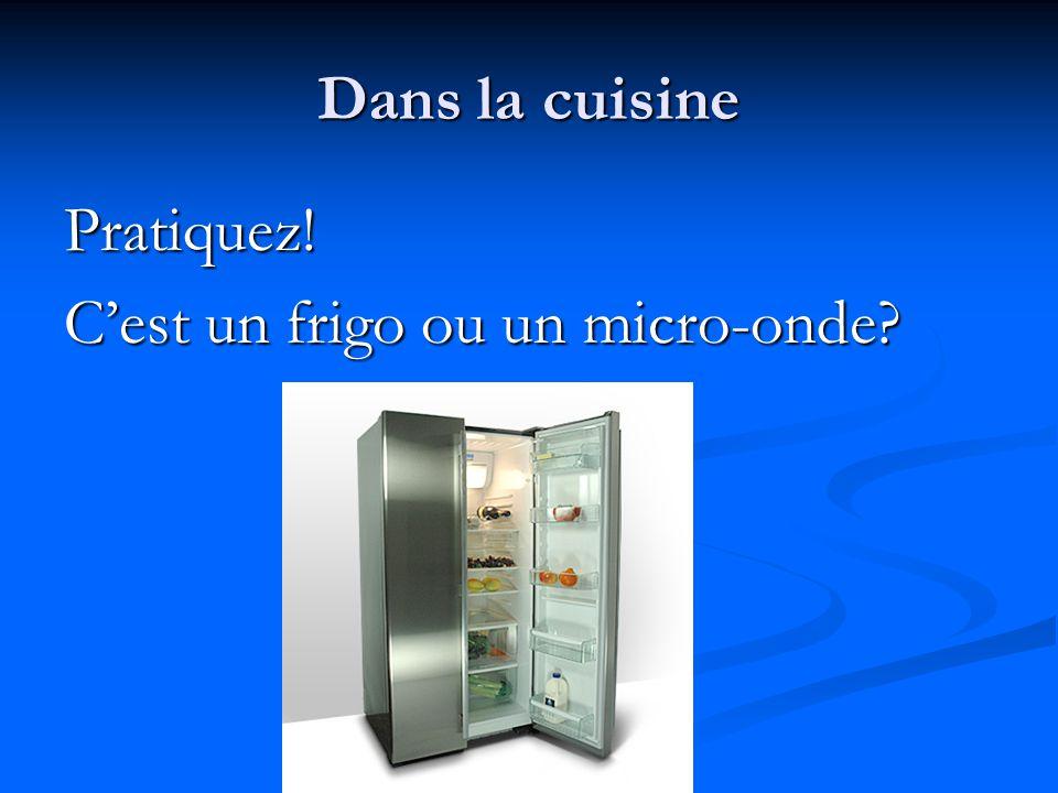 Dans la cuisine Pratiquez! C'est un frigo ou un micro-onde