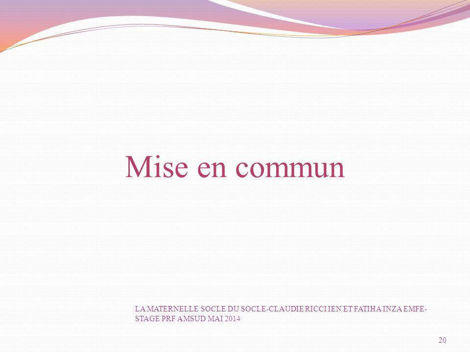 Mise en commun LA MATERNELLE SOCLE DU SOCLE-CLAUDIE RICCI IEN ET FATIHA INZA EMFE-STAGE PRF AMSUD MAI 2014.