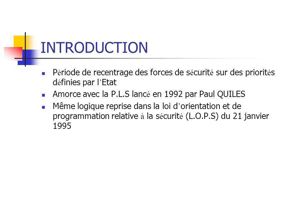INTRODUCTION Période de recentrage des forces de sécurité sur des priorités définies par l'Etat. Amorce avec la P.L.S lancé en 1992 par Paul QUILES.