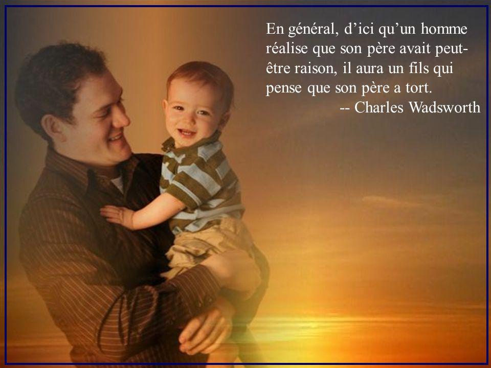 En général, d'ici qu'un homme réalise que son père avait peut-être raison, il aura un fils qui pense que son père a tort.