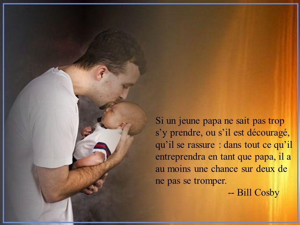 Si un jeune papa ne sait pas trop s'y prendre, ou s'il est découragé, qu'il se rassure : dans tout ce qu'il entreprendra en tant que papa, il a au moins une chance sur deux de ne pas se tromper.