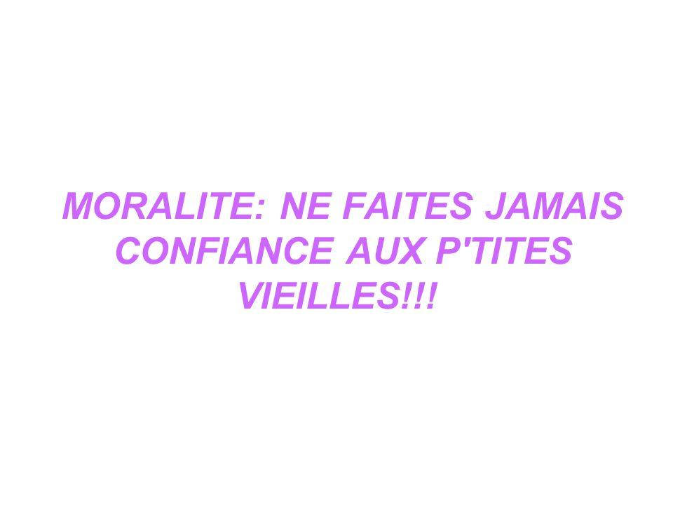 MORALITE: NE FAITES JAMAIS CONFIANCE AUX P TITES VIEILLES!!!