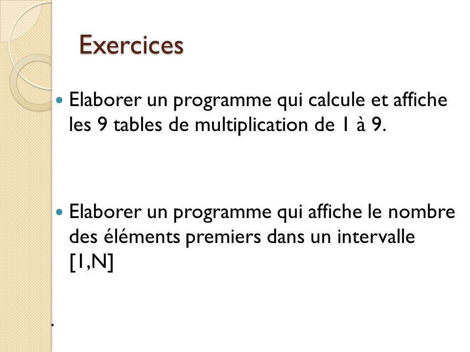 Exercices Elaborer un programme qui calcule et affiche les 9 tables de multiplication de 1 à 9.