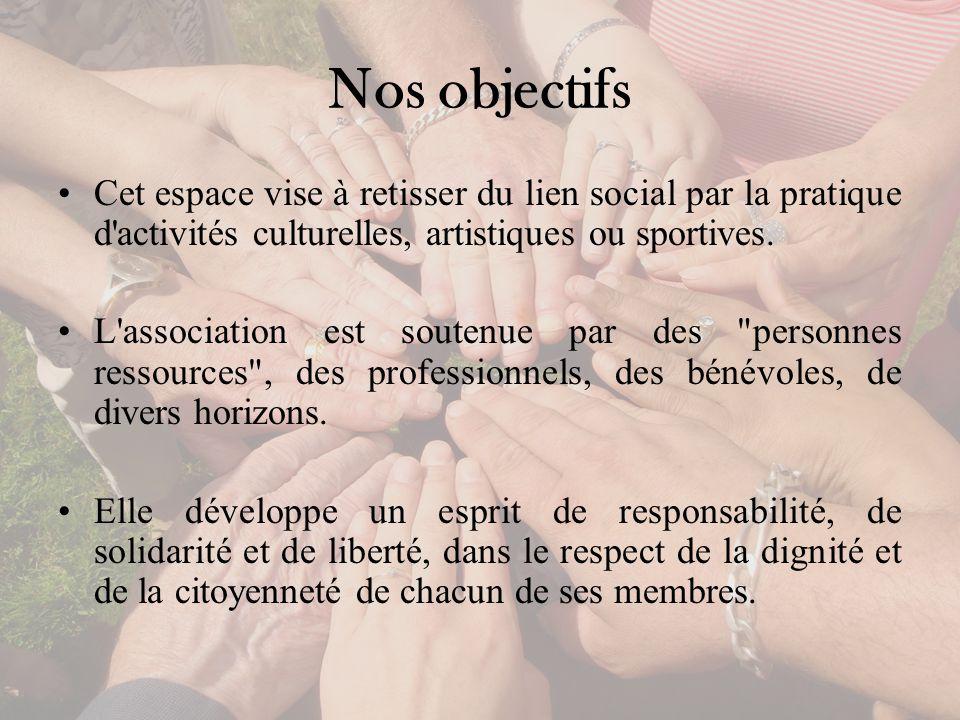 Nos objectifs Cet espace vise à retisser du lien social par la pratique d activités culturelles, artistiques ou sportives.