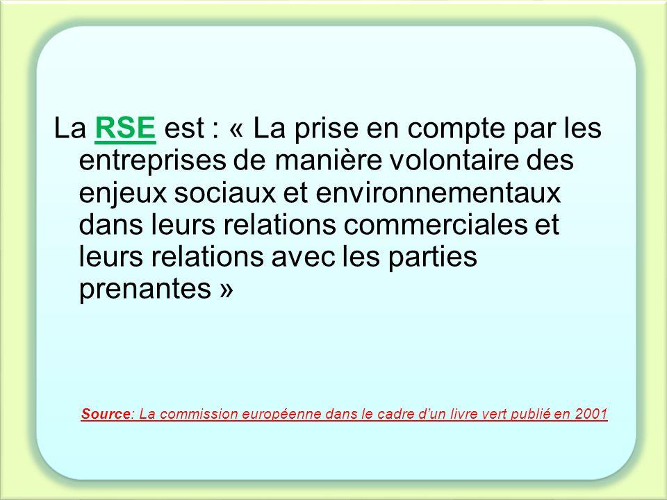 La RSE est : « La prise en compte par les entreprises de manière volontaire des enjeux sociaux et environnementaux dans leurs relations commerciales et leurs relations avec les parties prenantes »